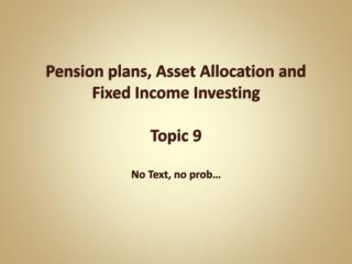 Pension plans, Asset Allocation and Fixed Income  Investing Topic 9 No Text, no  prob …