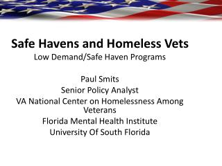 Safe Havens and Homeless Vets Low Demand/Safe Haven Programs Paul Smits Senior Policy Analyst