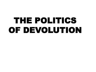 THE POLITICS OF DEVOLUTION