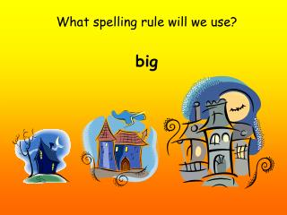 What spelling rule will we use? big