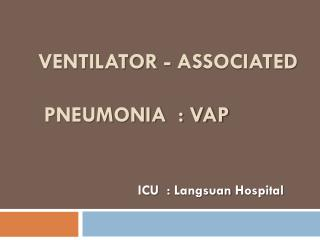 Ventilator - Associated  Pneumonia  : VAP