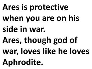 Ares is protective when you are on his side in war.