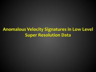 Anomalous Velocity Signatures in Low Level Super Resolution Data