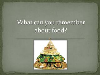 What can you remember about food?