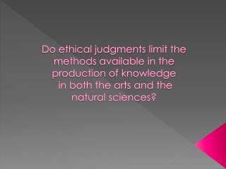 Do ethical judgments  limit the methods available in the production of  knowledge