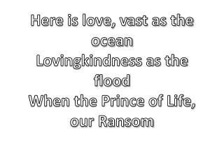 Here is love, vast as the ocean Lovingkindness as the flood When the Prince of Life, our Ransom