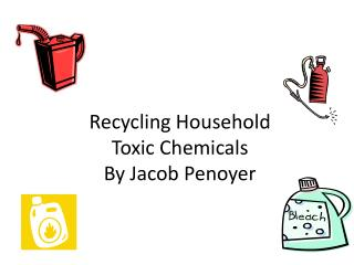 R ecycling Household Toxic Chemicals  By Jacob  Penoyer