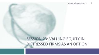 Session 23: Valuing Equity in Distressed Firms as an option