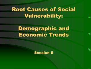 Root Causes of Social Vulnerability:  Demographic and Economic Trends  Session 6
