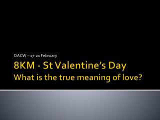 8KM - St Valentine's Day What is the true meaning of love?
