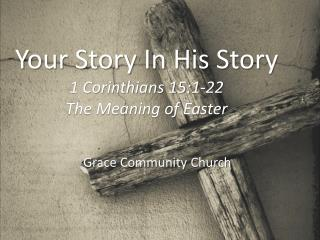 Your Story In His Story 1 Corinthians 15:1-22 The Meaning of Easter