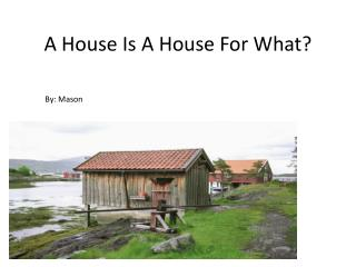 A House  I s  A H ouse  F or  W hat?