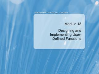 Module 13 Designing and Implementing User-Defined Functions