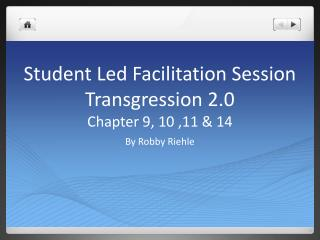 Student Led Facilitation  Session Transgression 2.0  Chapter 9, 10 ,11 & 14