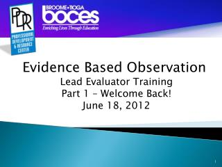 Evidence Based Observation Lead Evaluator Training Part 1 – Welcome Back! June 18, 2012