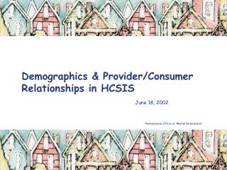 Demographics & Provider/Consumer Relationships in HCSIS June 18, 2002				 					            Pennsylvania Office of Me