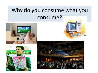 Why do you consume what you consume?