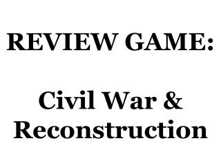 REVIEW GAME: Civil War & Reconstruction