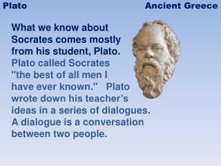 What we know about  Socrates  comes mostly  from  his student, Plato.   Plato  called Socrates