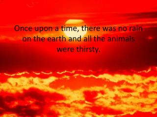 Once upon a time, there was no rain on the earth and all the animals were thirsty.