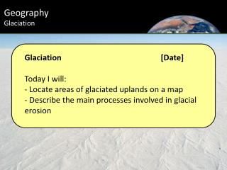 Glaciation 			[ Date] Today I will: -  Locate areas of  g laciated  u plands on a map