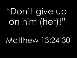"""Don't give up on him (her)!"" Matthew 13:24-30"