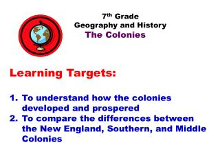 7 th  Grade           Geography and History The Colonies Learning Targets: