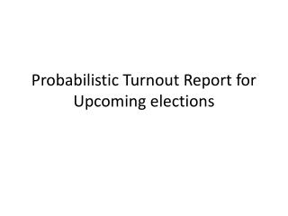 Probabilistic Turnout Report for Upcoming elections