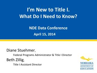 I'm New to Title I. What Do I Need to Know? NDE Data Conference April 15, 2014