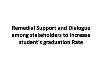 Remedial Support and Dialogue among stakeholders to Increase student's graduation Rate