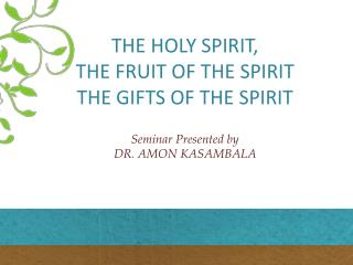 THE HOLY  SPIRIT ,  THE FRUIT OF THE SPIRIT THE GIFTS OF THE SPIRIT