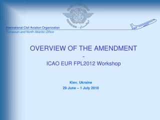 OVERVIEW OF THE AMENDMENT - ICAO EUR FPL2012 Workshop