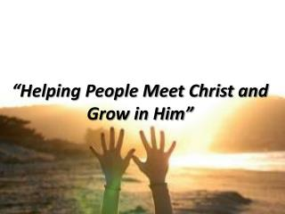 """Helping People Meet Christ and Grow in Him"""