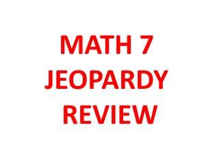 MATH 7  JEOPARDY  REVIEW