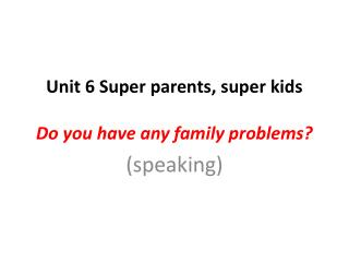 Unit 6 Super parents, super kids Do you have any family  problems?