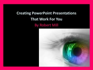 Creating PowerPoint Presentations  That Work For You By Robert Mill