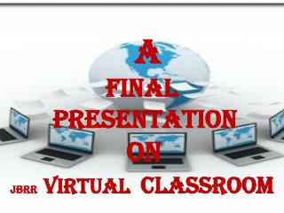 A FINAL PRESENTATION  ON      JBRR VIRTUAL   CLASSROOM