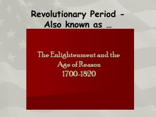 Revolutionary Period - Also known as …