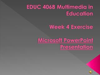 EDUC 4068 Multimedia in Education  Week 4 Exercise  Microsoft PowerPoint  Presentation