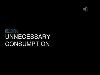UNNECESSARY CONSUMPTION