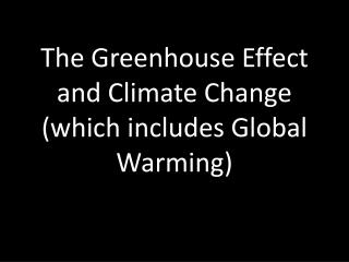 The Greenhouse Effect and Climate Change (which includes Global Warming)