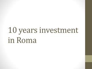 10  years investment  in Roma