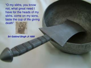 """""""O my sikhs, you know not, what great need I have for the heads of my sikhs, come on my sons, taste the cup of life givi"""