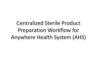 Centralized Sterile Product Preparation Workflow for Anywhere Health System (AHS)
