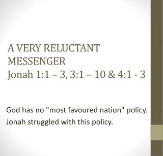 A VERY RELUCTANT MESSENGER Jonah 1:1 – 3, 3:1 –  10 &  4:1 - 3