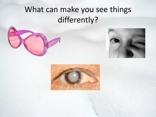 What can make you see things differently?