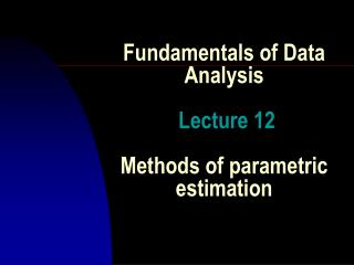 Fundamentals of Data  Analysis Lecture  12 Methods  of  parametric estimation