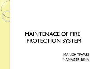 MAINTENACE OF FIRE PROTECTION SYSTEM MANISH TIWARI MANAGER, BINA