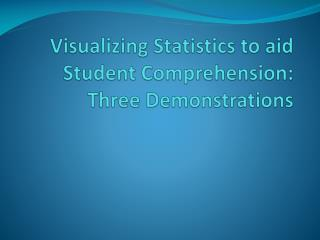 Visualizing Statistics to aid Student Comprehension:  Three Demonstrations