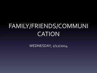 FAMILY/FRIENDS/COMMUNICATION
